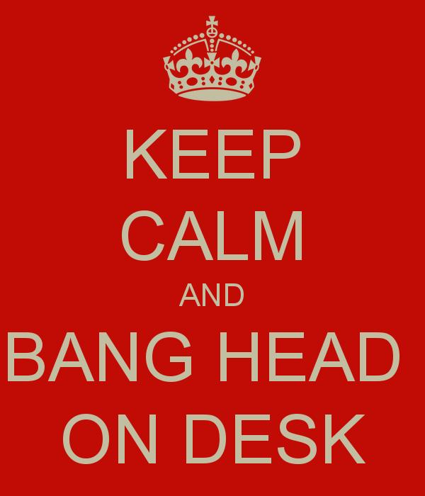 keep-calm-and-bang-head-on-desk.jpg.png